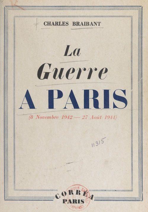 La guerre à Paris (8 nov 1942 - 27 août 1944)  - Charles Braibant