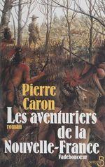 Les aventuriers de la Nouvelle-France  - Pierre Caron