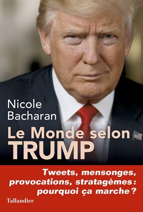 Le monde selon Trump ; tweets, mensonges, provocations, stratagèmes : pourqoi ça marche ?