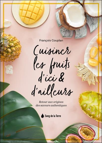 Cuisiner les fruits d'ici & d'ailleurs : retour aux origines des saveurs authentiques