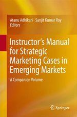 Instructor's Manual for Strategic Marketing Cases in Emerging Markets  - Atanu Adhikari - Sanjit Kumar Roy