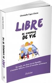 LIBRE DE CHANGER DE VIE  -  EN SOLO, EN DUO OU EN FAMILLE : S'INSTALLER AILLEURS, VIVRE ET TRAVAILLER AUTREMENT