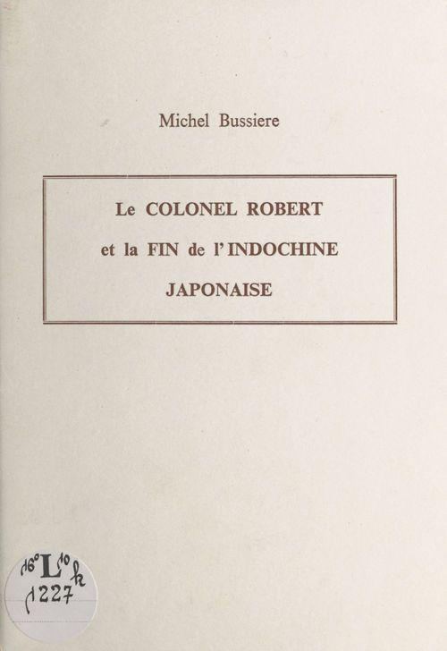 Le Colonel Robert et la fin de l'Indochine japonaise