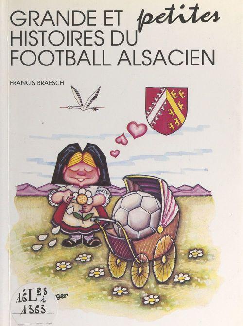 Grandes et petites histoires du football alsacien  - Francis Braesch