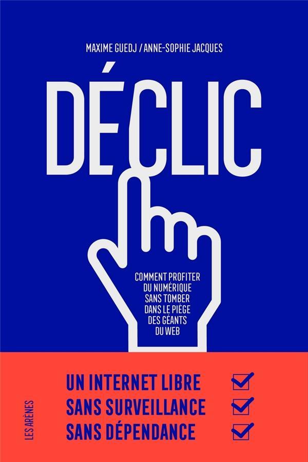 Déclic ; comment profiter du numérique sans tomber dans le piège des géants du web