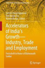 Accelerators of India's Growth-Industry, Trade and Employment  - Deb Kusum Das - Suresh Chand Aggarwal - Rashmi Banga