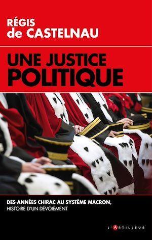 Une justice politique ; des années Chirac au système Macron, histoire d'un dévoiement