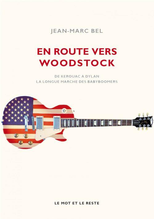 En route vers Woodstock ; de Kerouac à Dylan, la longue marche des babyboomers  - Jean-Marc BEL