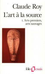 L'art a la source - vol01 - arts premiers, arts sauvages