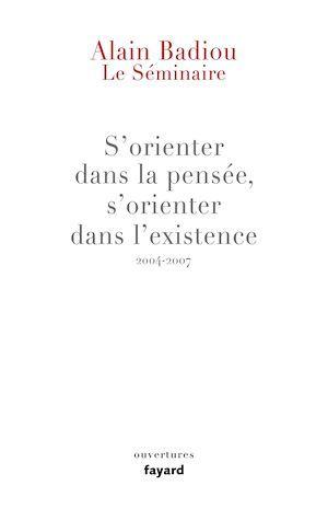 Vente Livre Numérique : Le Séminaire : s'orienter dans la pensée, s'orienter dans l'existence (2004-2007)  - Alain BADIOU