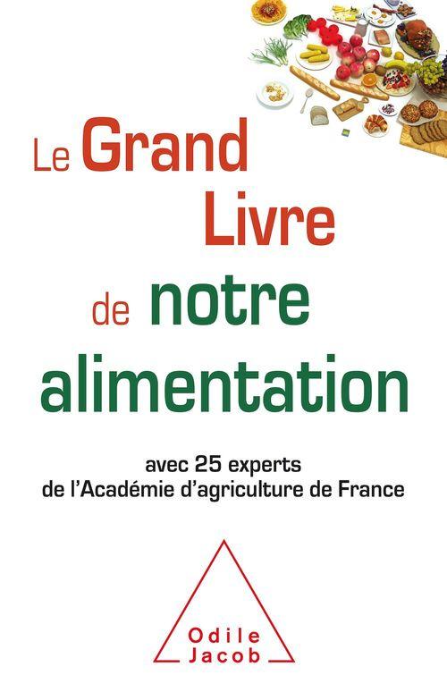 Le grand livre de notre alimentation ; avec 25 experts de l'Académie d'agriculture de France