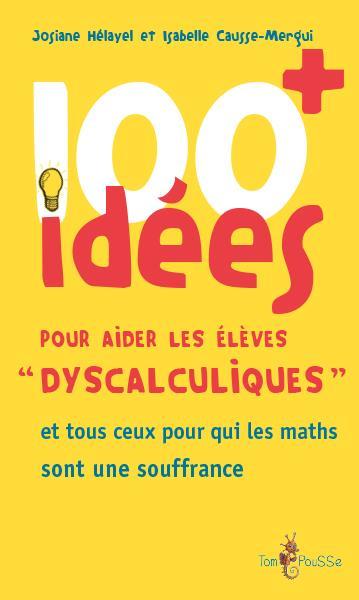 100 idées ; pour aider les élèves «dyscalculiques» et tous ceux pour qui les maths sont une souffrance