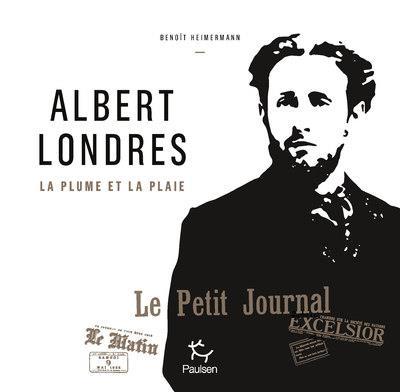 Albert Londres ; la plume et la plaie