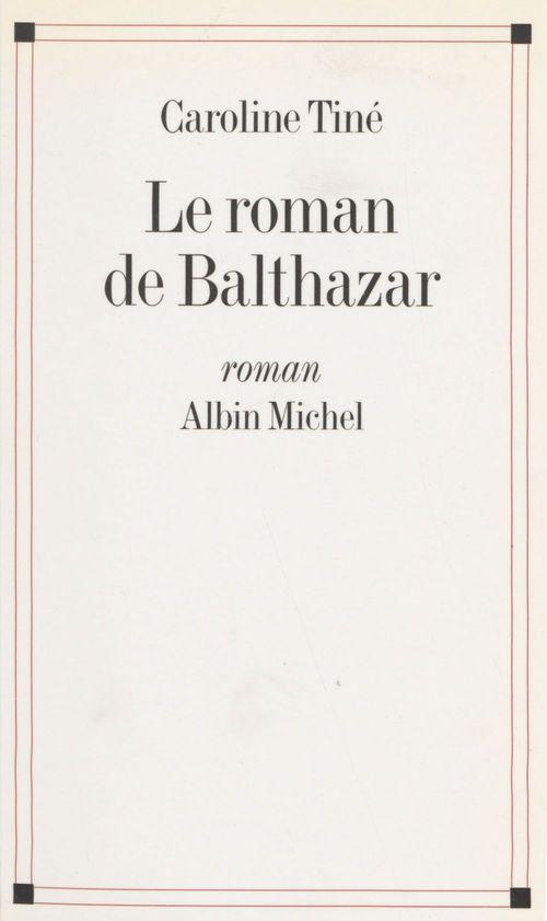 Le roman de Balthazar  - Caroline Tiné