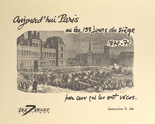 Aujourd'hui Paris ou Les 133 jours du siège, 1870-71, par ceux qui les ont vécus
