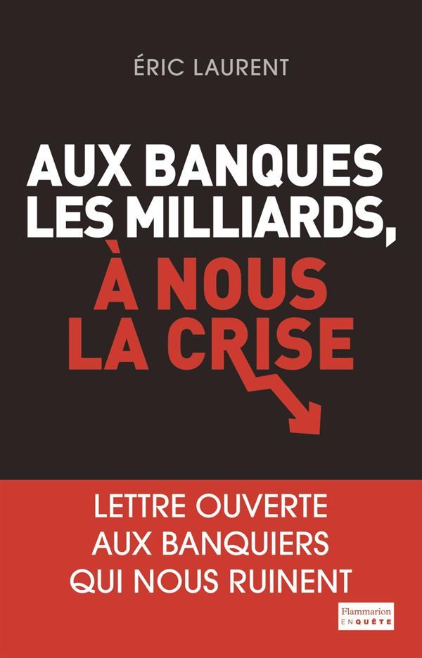 Aux banques les milliards, à nous la crise ; lettre ouverte aux banquiers qui nous ruinent