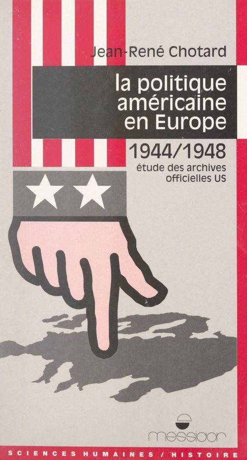 La politique américaine en Europe, 1944-1948  - Jean-René Chotard