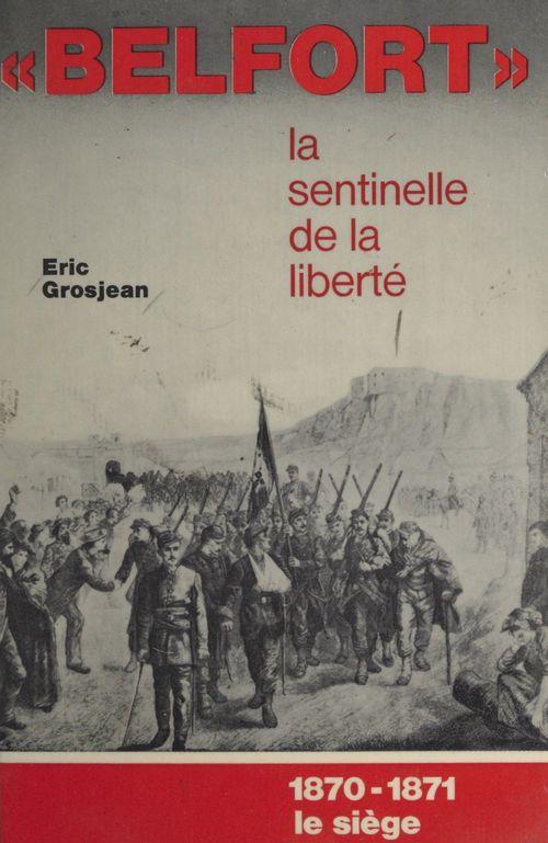 Belfort, la sentinelle de la liberté. 1870-1871, le siège  - Eric Grosjean