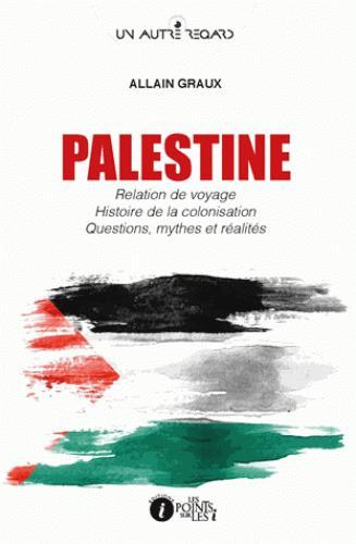Palestine ; relation de voyage, histoire de la colonisation, questions, mythes et réalités