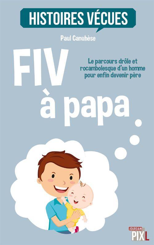 HISTOIRES VECUES ; FIV à papa ; le parcours drôle et rocambolesque d'un homme pour devenir père