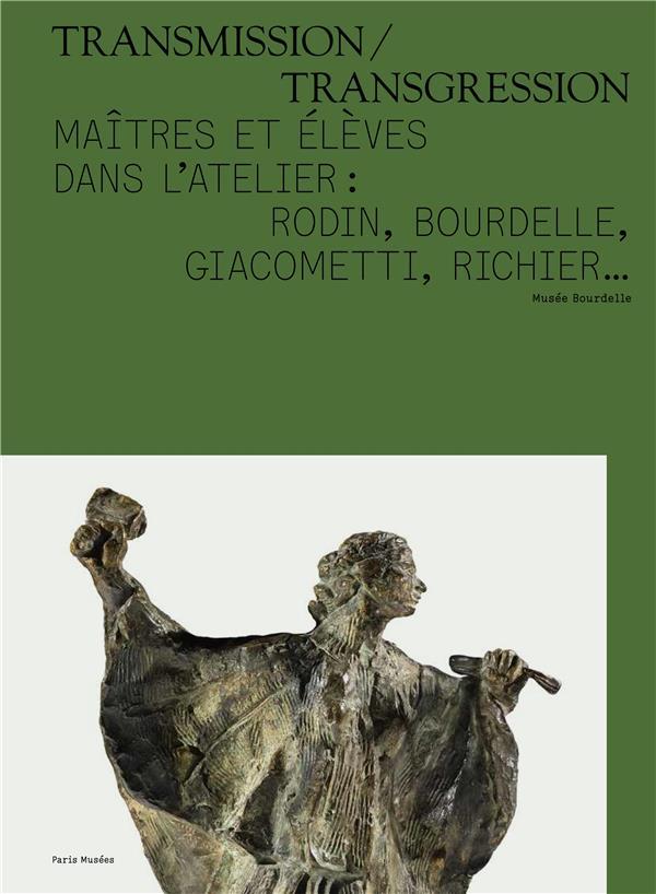 transmission / transgression ; maîtres et élèves dans l'atelier : Rodin, Bourdelle, Giacometti, Richier...
