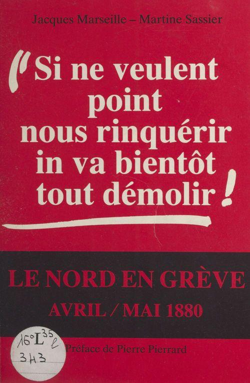 «Si ne veulent point nous rinquérir, in va bientôt tout démolir !» : le Nord en grève, avril-mai 1880  - Martine Sassier  - Jacques Marseille