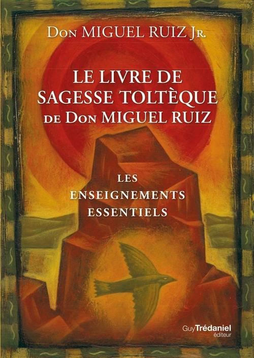 Le livre de sagesse toltèque de Don Miguel Ruiz ; les enseignements essentiels