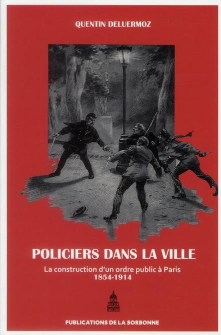 Policiers dans la ville - la construction d'un ordre public a paris (1854-1914)