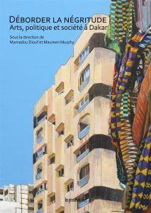 Déborder la négritude ; arts, politique et societe à Dakar