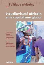Politique africaine n°153 : L'audiovisuel africain et le capitalisme global  - Revue Politique Africaine - Collectif