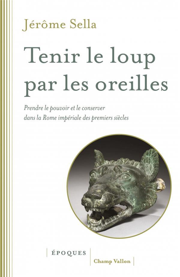 TENIR LE LOUP PAR LES OREILLES  -   PRENDRE LE POUVOIR ET LE CONSERVER DANS LA ROME IMPERIALE