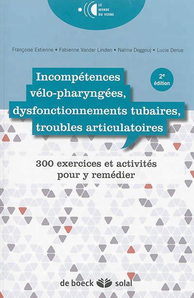 Incompétences vélo-pharyngées, dysfonctionnements tubaires, troubles circulatoires ; 300 exercices pour y remédier (2e édition)
