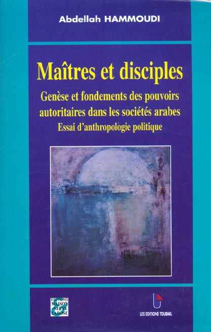 Maitre Et Disciple ; Genese Et Fondements Des Pouvoirs Autoritaires Dans Les Pays Arabes