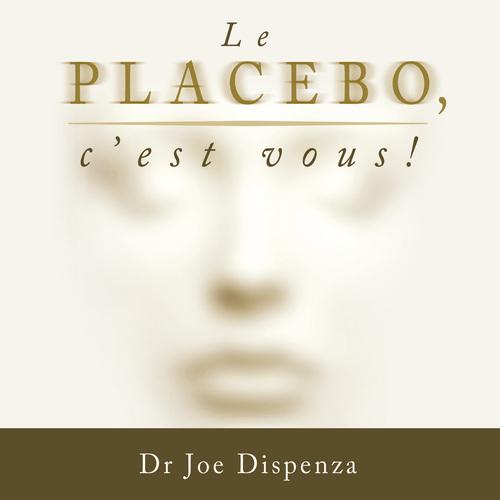 Le placebo c'est vous ; comment donner le pouvoir à votre esprit