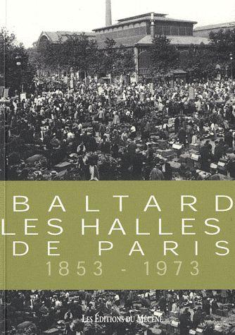 Baltard ; les halles de Paris ; 1853-1973