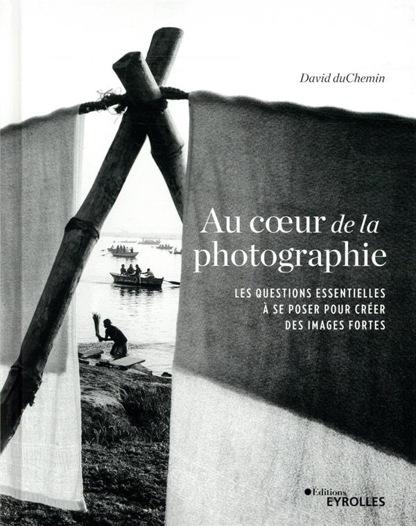 Au coeur de la photographie ; les questions essentielles à se poser pour créer des images fortes