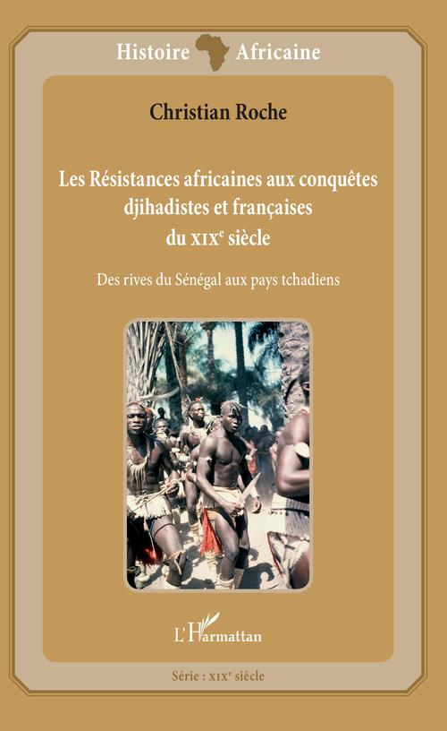 Les résistances africaines aux conquêtes djihadistes et francaises du XIXe siècle ; des rives du Sénégal aux pays tchadiens