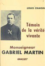 Monseigneur Gabriel Martin, témoin de la vérité vivante, 1873-1949  - Louis Chaigne