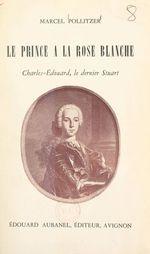 Le prince à la rose blanche : Charles-Édouard, le dernier Stuart  - Marcel Pollitzer