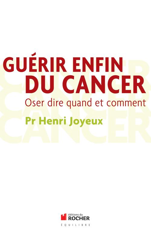 Guérir enfin du cancer ; oser dire quand et comment
