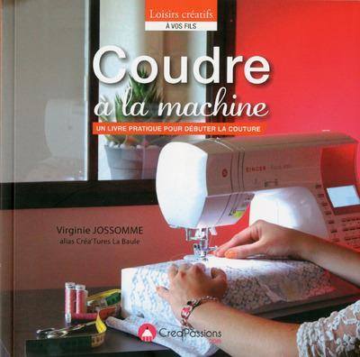 Coudre A La Machine ; Un Livre Pratique Pour Debuter La Couture