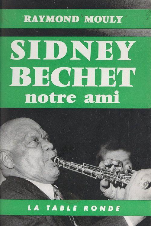 Sidney Bechet, notre ami  - Raymond Mouly
