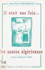 Il était une fois... les années algériennes  - Jean-Pierre Gaildraud