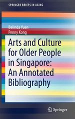 Arts and Culture for Older People in Singapore: An Annotated Bibliography  - Belinda Yuen - Penny Kong