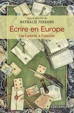 Écrire en Europe ; de Leibniz à Foscolo  - Nathalie Ferrand - Collectif