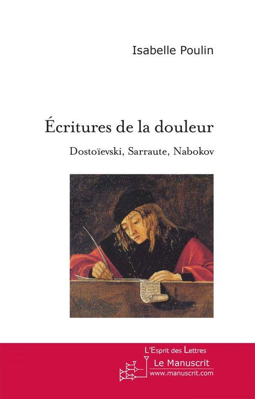 écritures de la douleur ; dostoïevski, sarraute, nabokov ; essai sur l'usage de la fiction