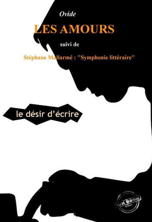 Les Amours ou le désir d´Écrire par Ovide, suivi de Symphonie littéraire par Stéphane Mallarmé. [Nouv. éd. revue et mise à jour].