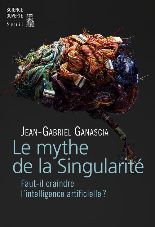 Ganascia Jean-Gabriel - LE MYTHE DE LA SINGULARITE - FAUT-IL CRAINDRE L'INTELLIGENCE ARTIFICIELLE ?