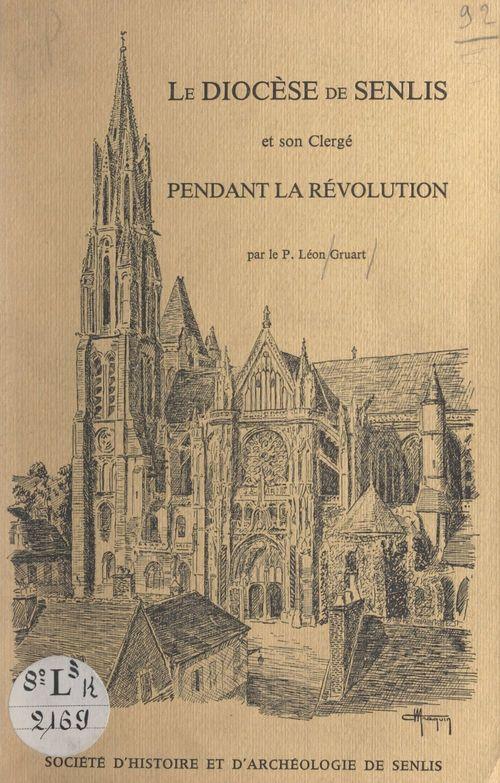 Le diocèse de Senlis et son clergé pendant la Révolution  - Léon Gruart