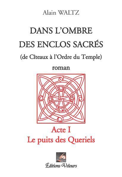 Dans l'ombre des enclos sacrés (de Cîteaux à l'ordre du Temple) t.1 ; le puits des Queriels